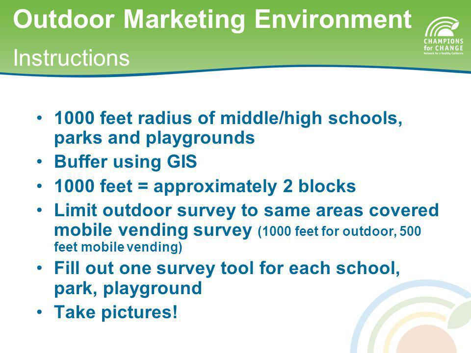 1000 feet radius of middle/high schools, parks and playgrounds Buffer using GIS 1000 feet = approximately 2 blocks Limit outdoor survey to same areas covered mobile vending survey (1000 feet for outdoor, 500 feet mobile vending) Fill out one survey tool for each school, park, playground Take pictures.