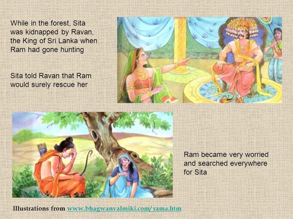 Illustrations from www.bhagwanvalmiki.com/ rama.htmwww.bhagwanvalmiki.com/ rama.htm While in the forest, Sita was kidnapped by Ravan, the King of Sri