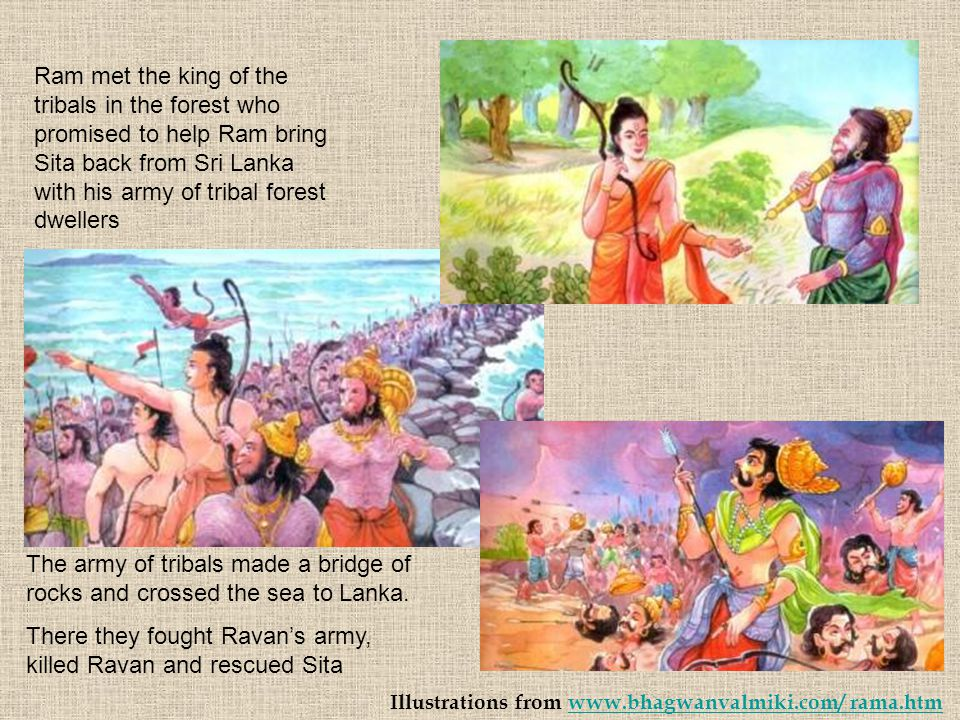 Ram met the king of the tribals in the forest who promised to help Ram bring Sita back from Sri Lanka with his army of tribal forest dwellers The army