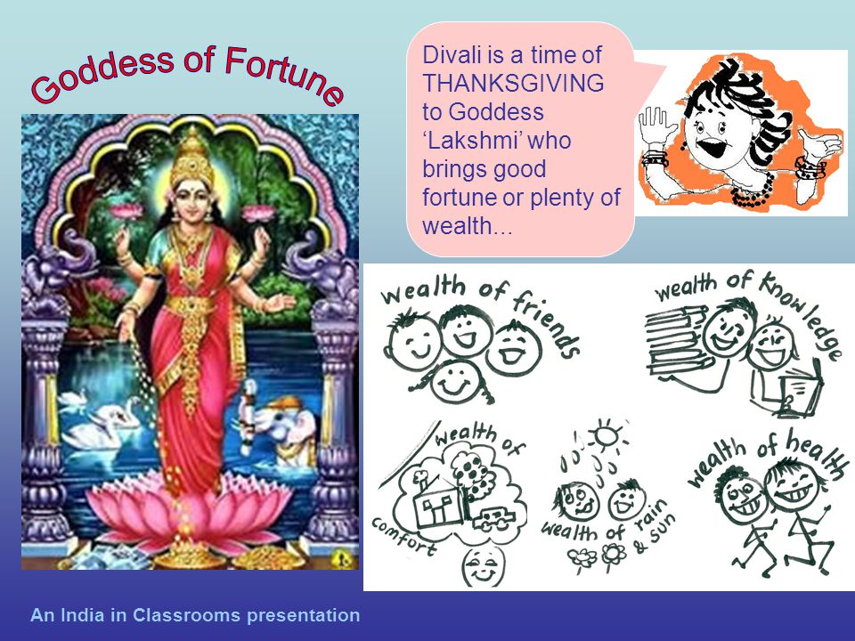 Divali is a time of THANKSGIVING to Goddess Lakshmi who brings good fortune or plenty of wealth... An India in Classrooms presentation
