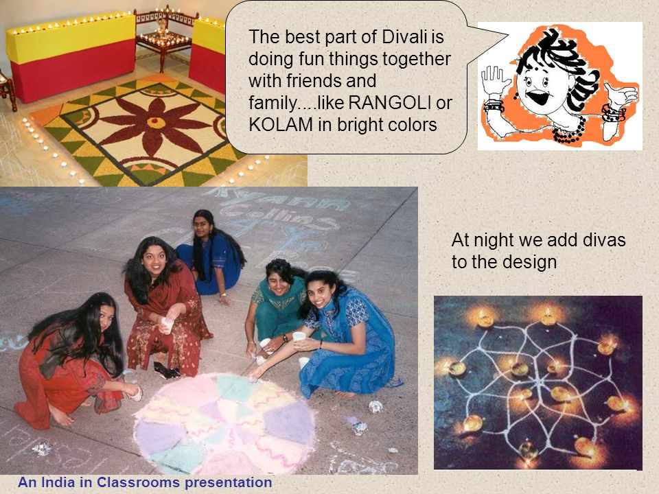 The best part of Divali is doing fun things together with friends and family....like RANGOLI or KOLAM in bright colors At night we add divas to the de