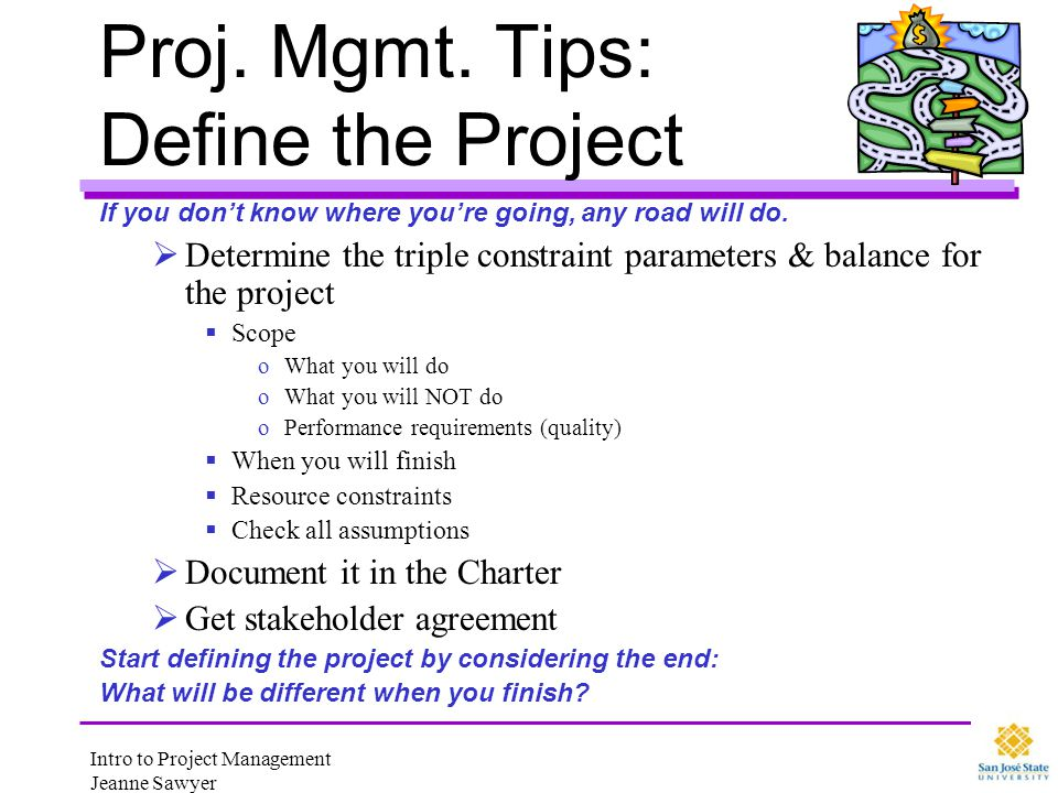 Intro to Project Management Jeanne Sawyer Proj. Mgmt. Tips: Define the Project If you dont know where youre going, any road will do. Determine the tri