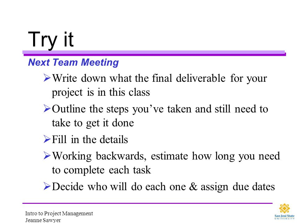 Intro to Project Management Jeanne Sawyer Try it Next Team Meeting Write down what the final deliverable for your project is in this class Outline the