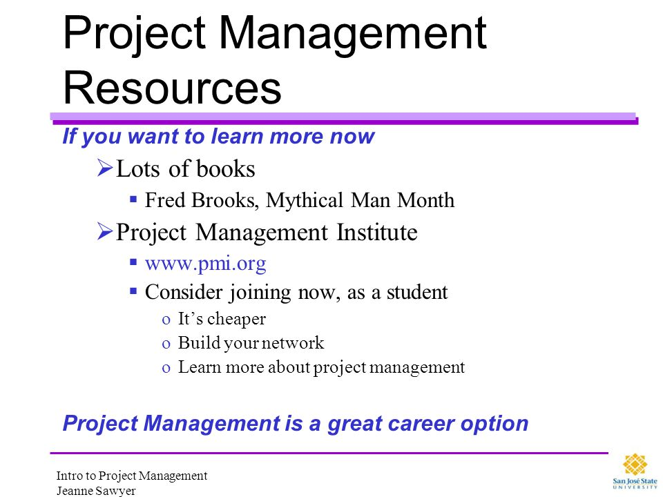 Intro to Project Management Jeanne Sawyer Project Management Resources If you want to learn more now Lots of books Fred Brooks, Mythical Man Month Pro