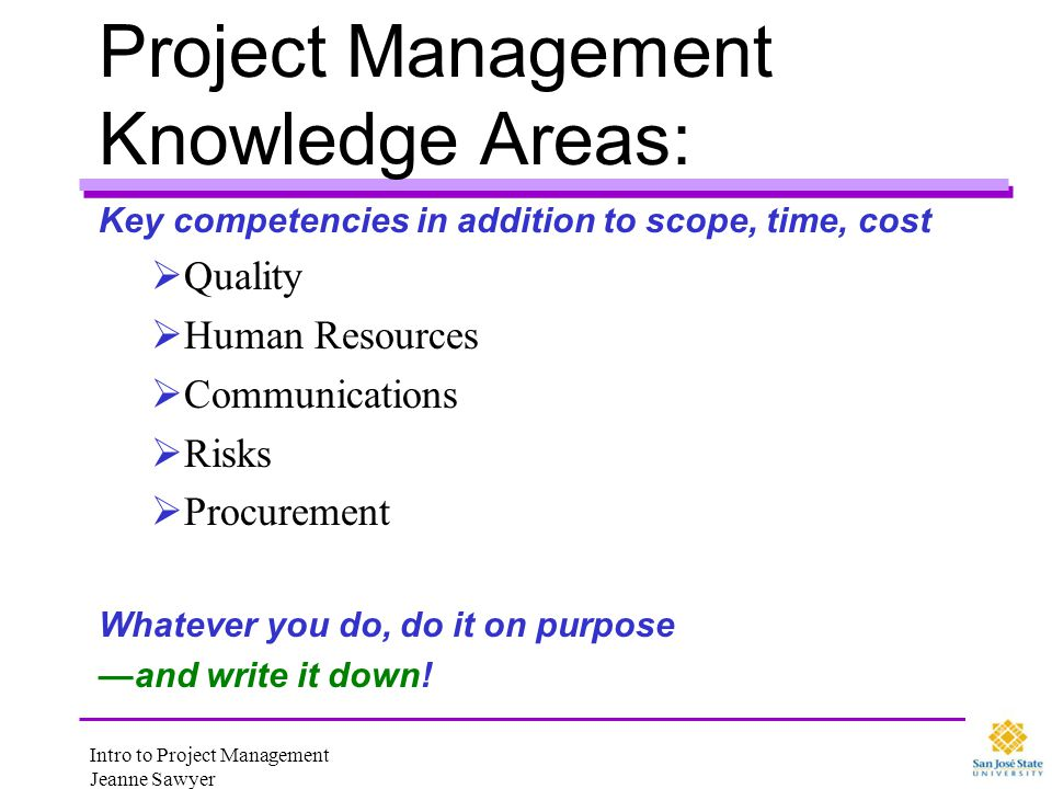 Intro to Project Management Jeanne Sawyer Project Management Knowledge Areas: Key competencies in addition to scope, time, cost Quality Human Resource