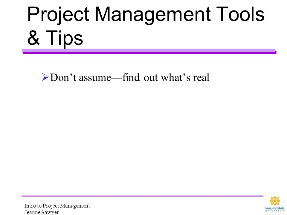 Intro to Project Management Jeanne Sawyer Project Management Tools & Tips Start using these now Use Team Ground Rules to define how you will work Attendance/Participation Team Decision Making Official Record Roles