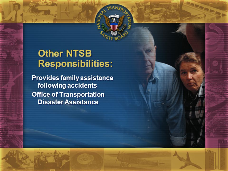 Provides family assistance following accidents Office of Transportation Disaster Assistance Provides family assistance following accidents Office of Transportation Disaster Assistance Other NTSB Responsibilities: