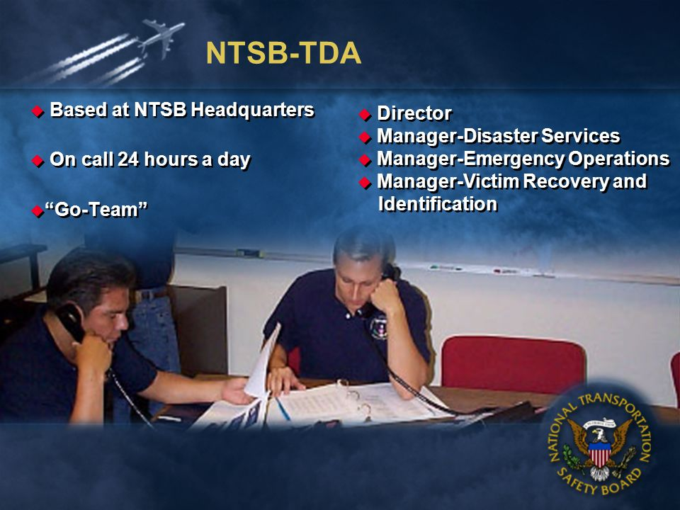 NTSB-TDA Based at NTSB Headquarters On call 24 hours a day Go-Team Based at NTSB Headquarters On call 24 hours a day Go-Team Director Manager-Disaster Services Manager-Emergency Operations Manager-Victim Recovery and Identification Director Manager-Disaster Services Manager-Emergency Operations Manager-Victim Recovery and Identification