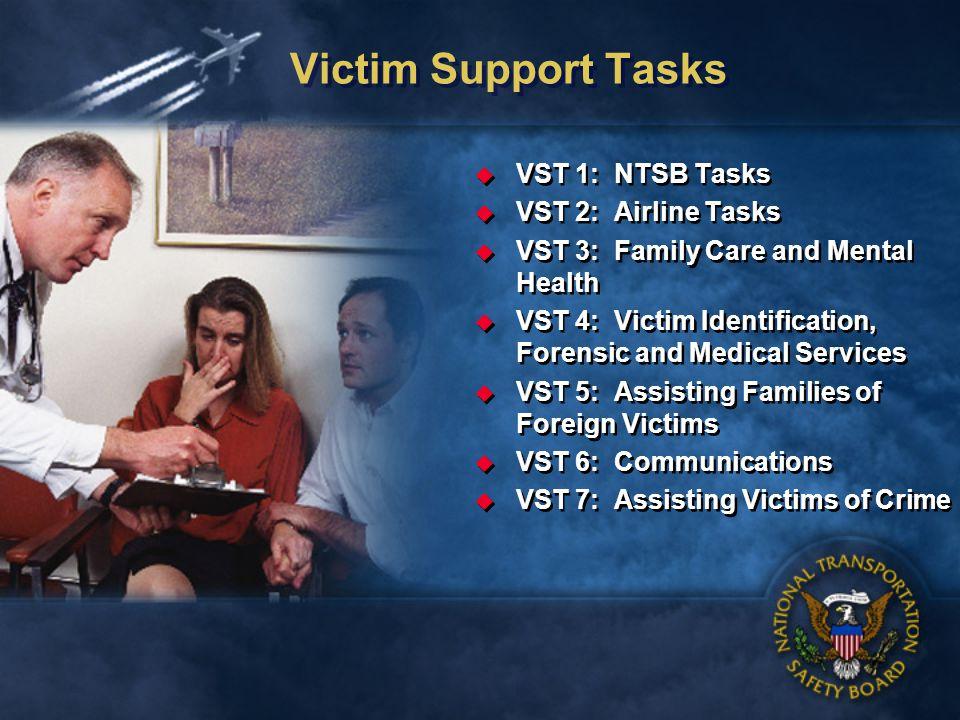 Victim Support Tasks VST 1: NTSB Tasks VST 2: Airline Tasks VST 3: Family Care and Mental Health VST 4: Victim Identification, Forensic and Medical Services VST 5: Assisting Families of Foreign Victims VST 6: Communications VST 7: Assisting Victims of Crime VST 1: NTSB Tasks VST 2: Airline Tasks VST 3: Family Care and Mental Health VST 4: Victim Identification, Forensic and Medical Services VST 5: Assisting Families of Foreign Victims VST 6: Communications VST 7: Assisting Victims of Crime