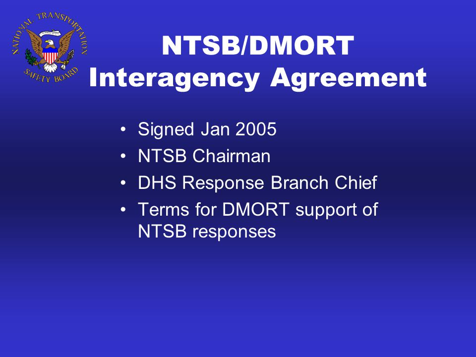 NTSB/DMORT Interagency Agreement Signed Jan 2005 NTSB Chairman DHS Response Branch Chief Terms for DMORT support of NTSB responses
