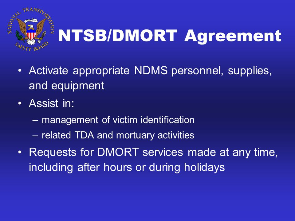NTSB/DMORT Agreement Activate appropriate NDMS personnel, supplies, and equipment Assist in: –management of victim identification –related TDA and mortuary activities Requests for DMORT services made at any time, including after hours or during holidays