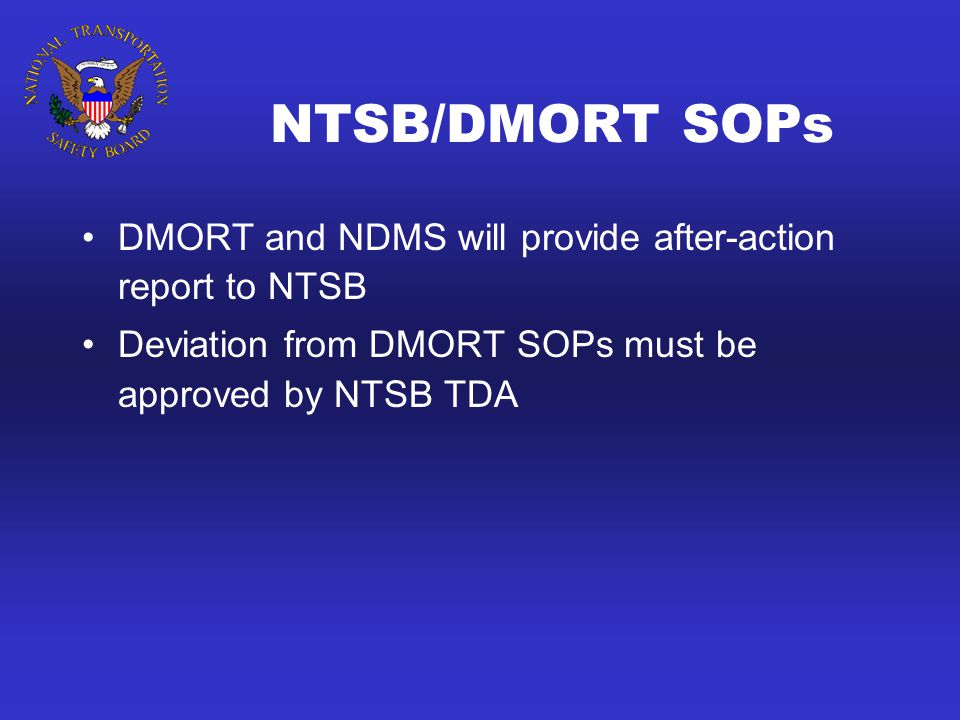 NTSB/DMORT SOPs DMORT and NDMS will provide after-action report to NTSB Deviation from DMORT SOPs must be approved by NTSB TDA
