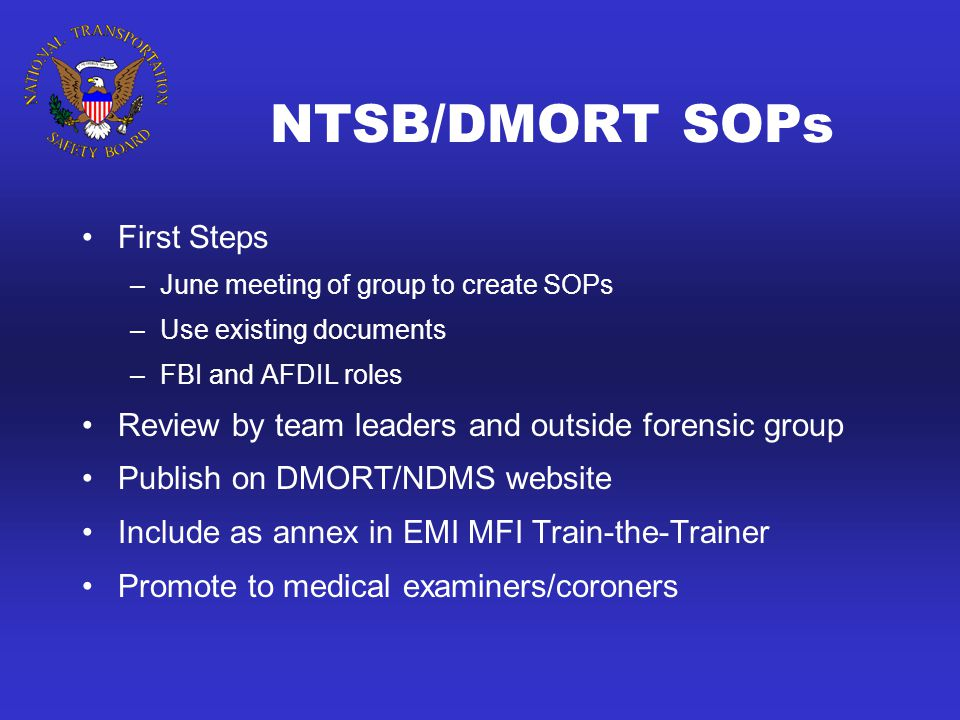 NTSB/DMORT SOPs First Steps –June meeting of group to create SOPs –Use existing documents –FBI and AFDIL roles Review by team leaders and outside forensic group Publish on DMORT/NDMS website Include as annex in EMI MFI Train-the-Trainer Promote to medical examiners/coroners