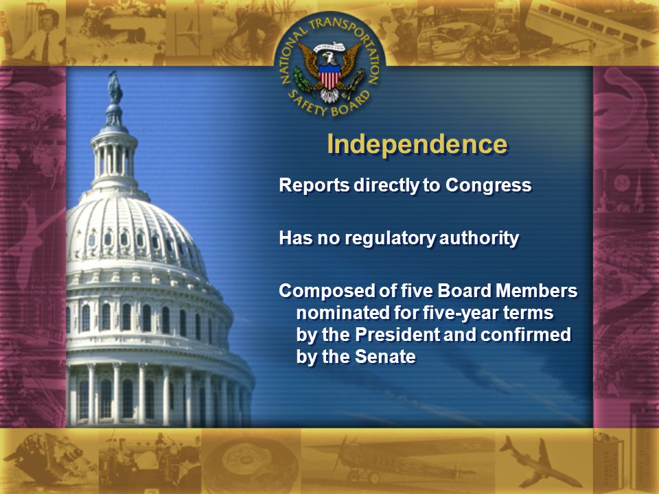 Independence Reports directly to Congress Has no regulatory authority Composed of five Board Members nominated for five-year terms by the President and confirmed by the Senate Reports directly to Congress Has no regulatory authority Composed of five Board Members nominated for five-year terms by the President and confirmed by the Senate