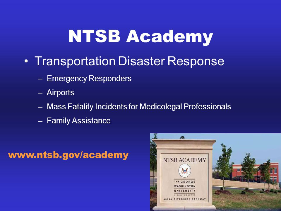 NTSB Academy Transportation Disaster Response –Emergency Responders –Airports –Mass Fatality Incidents for Medicolegal Professionals –Family Assistance www.ntsb.gov/academy