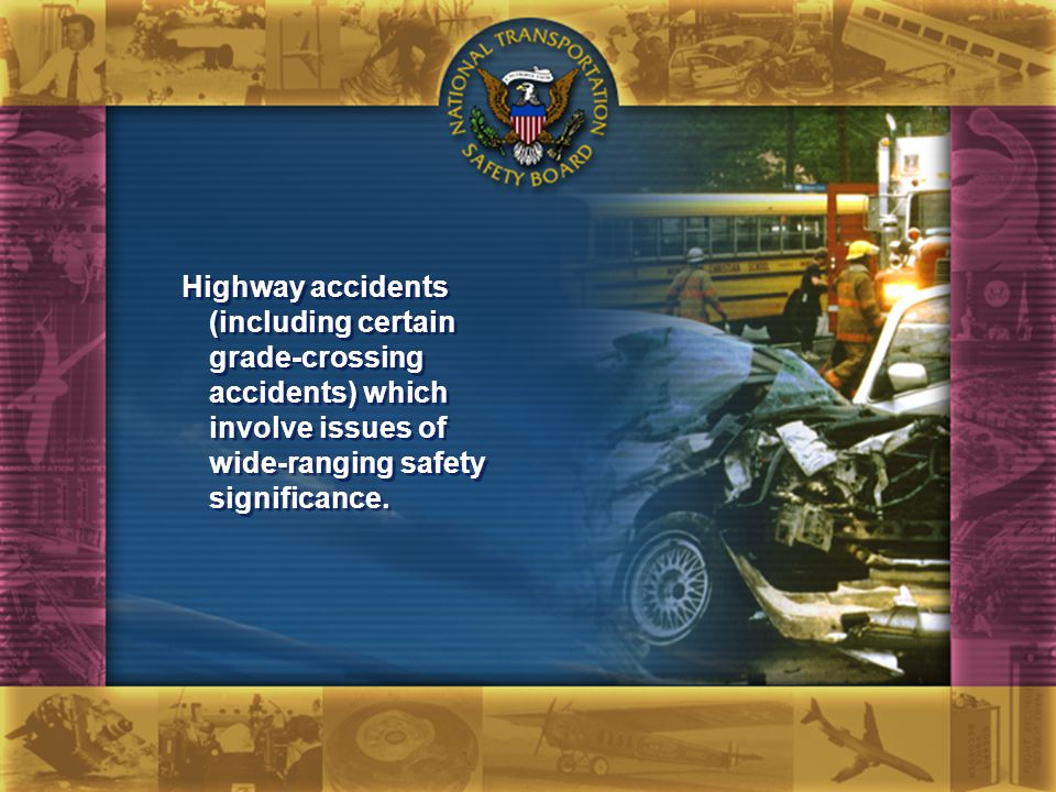 Highway accidents (including certain grade-crossing accidents) which involve issues of wide-ranging safety significance.