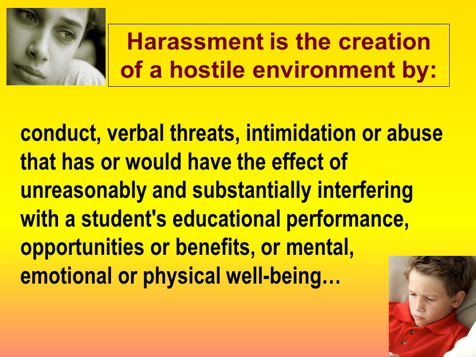 conduct, verbal threats, intimidation or abuse that has or would have the effect of unreasonably and substantially interfering with a student s educational performance, opportunities or benefits, or mental, emotional or physical well-being… Harassment is the creation of a hostile environment by: