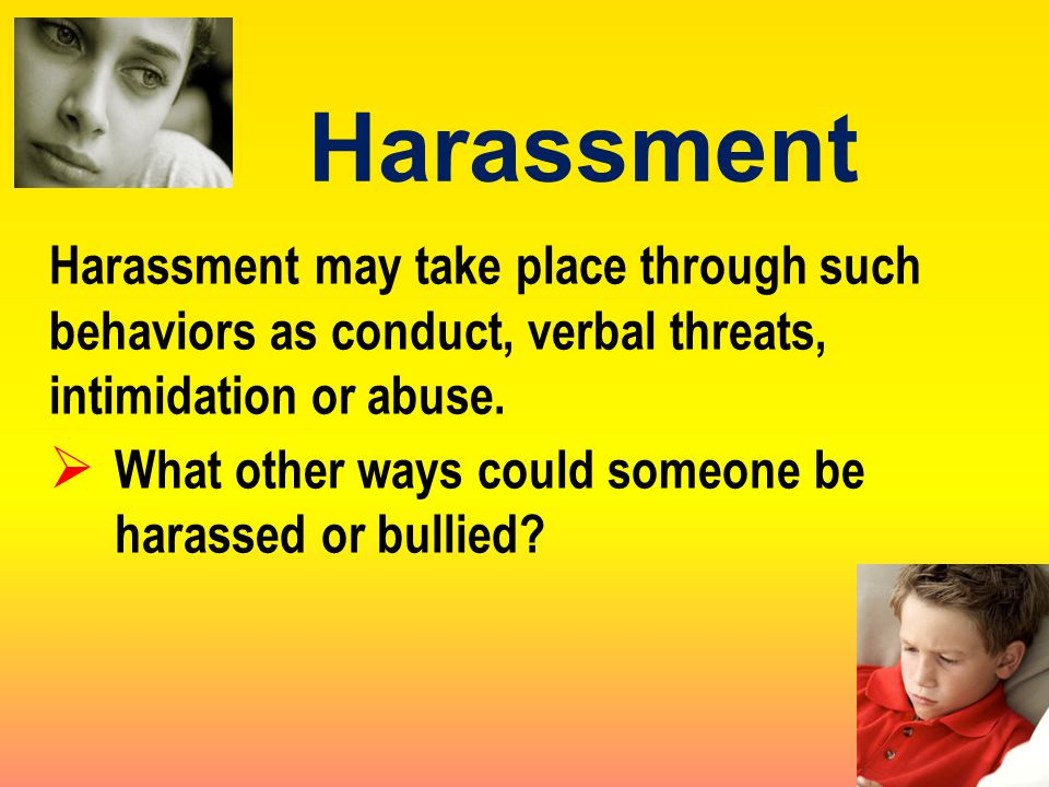 Harassment may take place through such behaviors as conduct, verbal threats, intimidation or abuse.