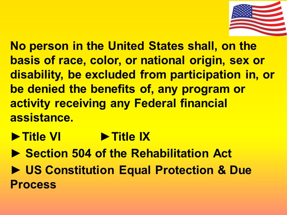 No person in the United States shall, on the basis of race, color, or national origin, sex or disability, be excluded from participation in, or be denied the benefits of, any program or activity receiving any Federal financial assistance.