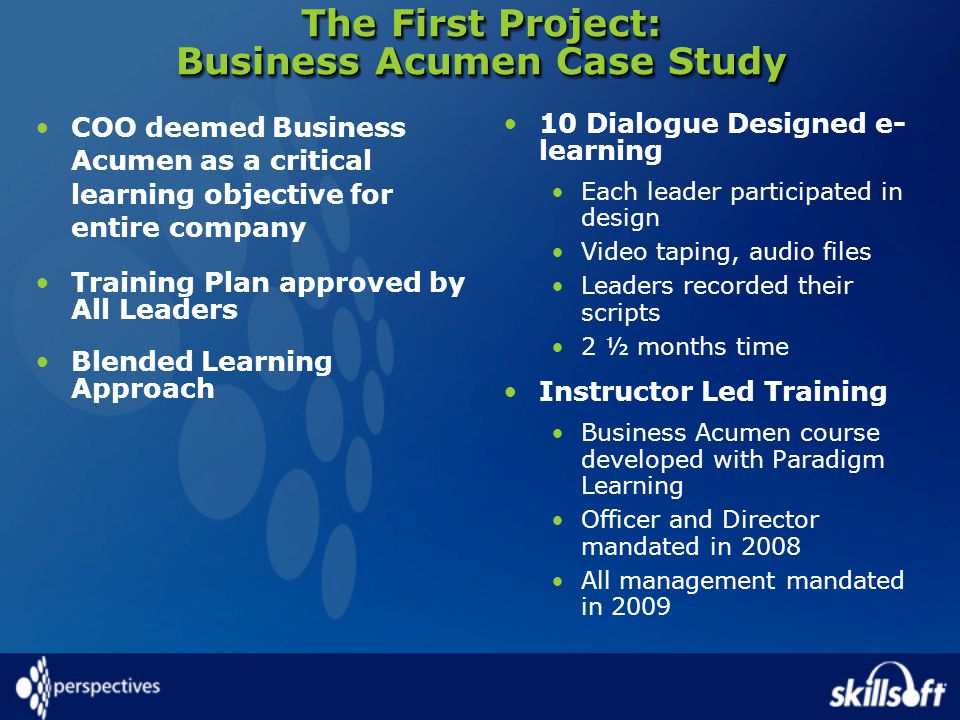 The First Project: Business Acumen Case Study COO deemed Business Acumen as a critical learning objective for entire company Training Plan approved by All Leaders Blended Learning Approach 10 Dialogue Designed e- learning Each leader participated in design Video taping, audio files Leaders recorded their scripts 2 ½ months time Instructor Led Training Business Acumen course developed with Paradigm Learning Officer and Director mandated in 2008 All management mandated in 2009