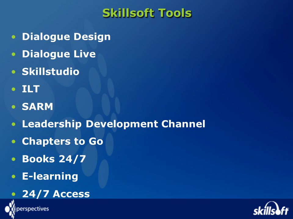 Skillsoft Tools Dialogue Design Dialogue Live Skillstudio ILT SARM Leadership Development Channel Chapters to Go Books 24/7 E-learning 24/7 Access