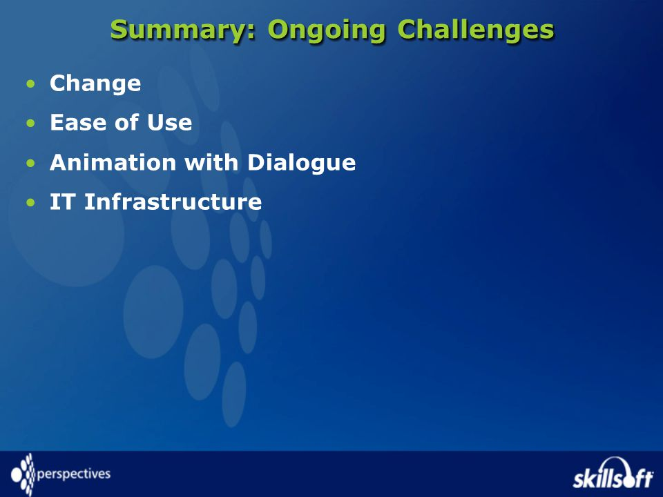 Summary: Ongoing Challenges Change Ease of Use Animation with Dialogue IT Infrastructure