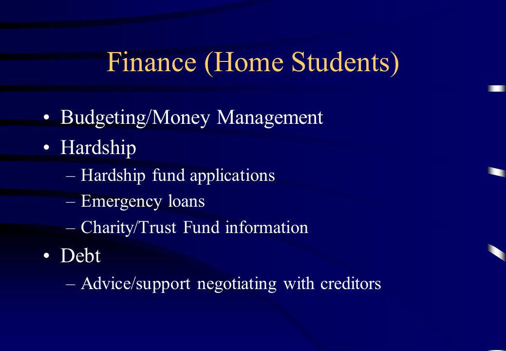 Finance (Home Students) Budgeting/Money Management Hardship –Hardship fund applications –Emergency loans –Charity/Trust Fund information Debt –Advice/