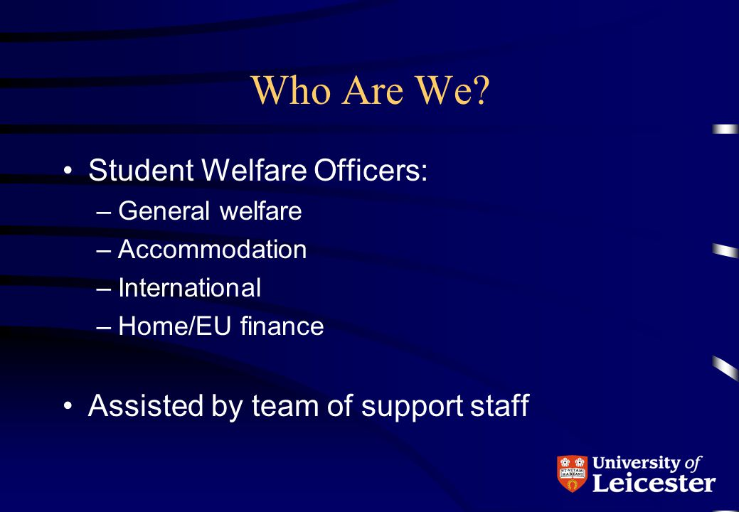 Who Are We? Student Welfare Officers: –General welfare –Accommodation –International –Home/EU finance Assisted by team of support staff