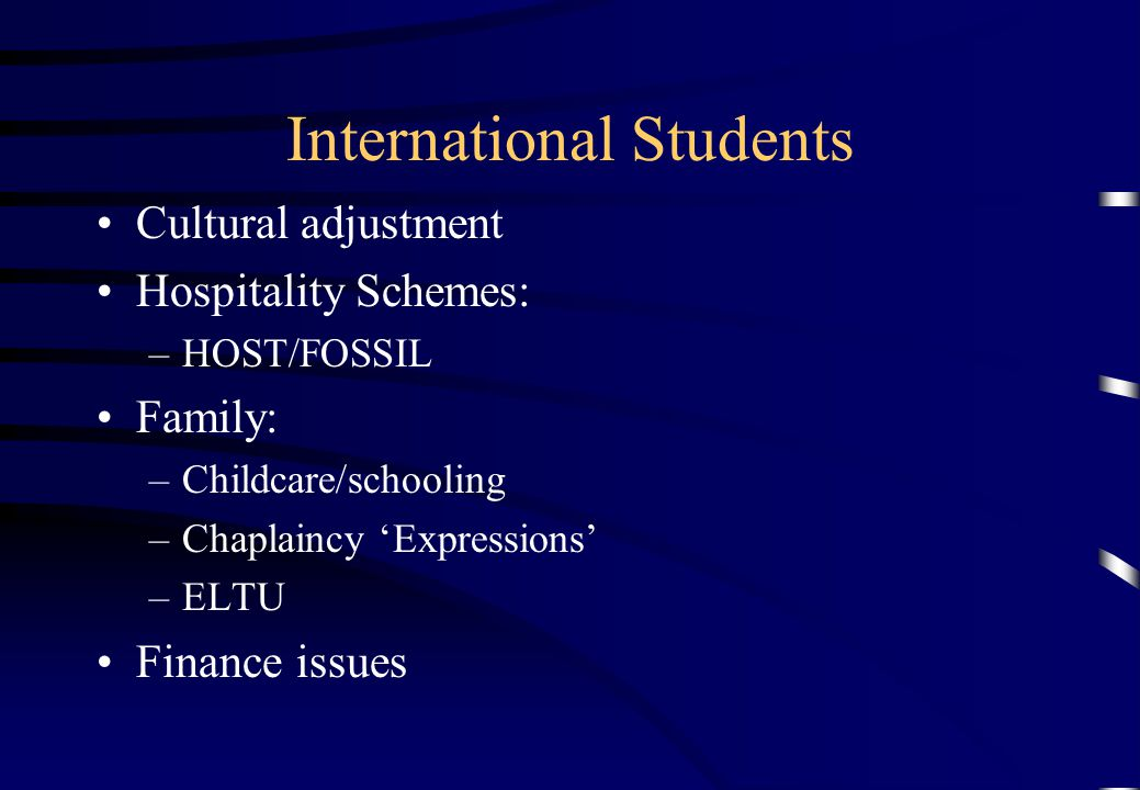 International Students Cultural adjustment Hospitality Schemes: –HOST/FOSSIL Family: –Childcare/schooling –Chaplaincy Expressions –ELTU Finance issues