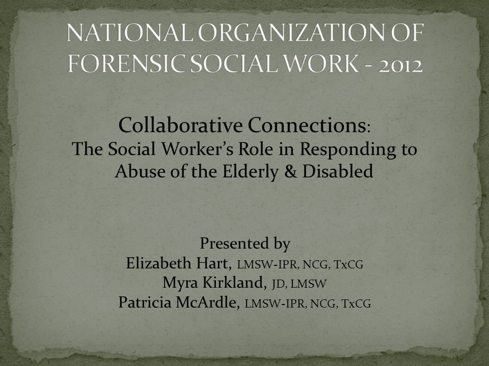 Collaborative Connections : The Social Workers Role in Responding to Abuse of the Elderly & Disabled Presented by Elizabeth Hart, LMSW-IPR, NCG, TxCG