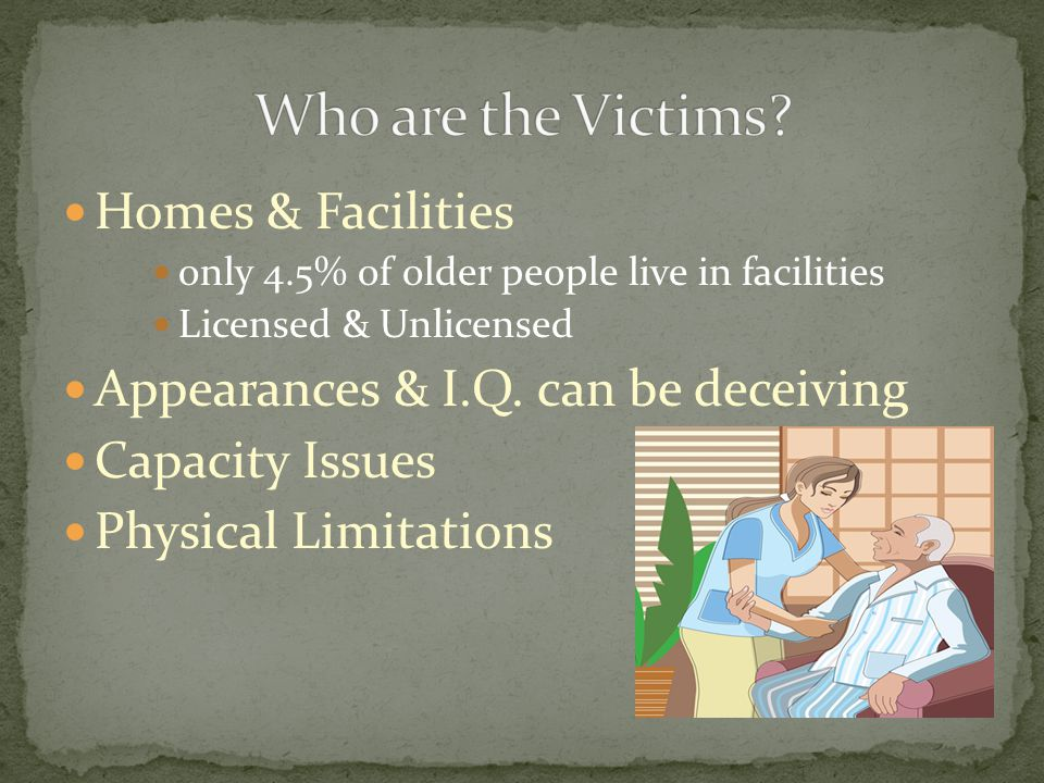 Homes & Facilities only 4.5% of older people live in facilities Licensed & Unlicensed Appearances & I.Q. can be deceiving Capacity Issues Physical Lim