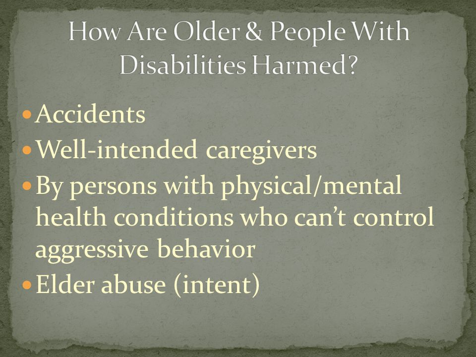 Accidents Well-intended caregivers By persons with physical/mental health conditions who cant control aggressive behavior Elder abuse (intent)