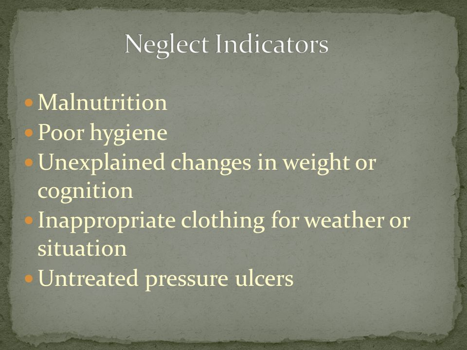 Malnutrition Poor hygiene Unexplained changes in weight or cognition Inappropriate clothing for weather or situation Untreated pressure ulcers