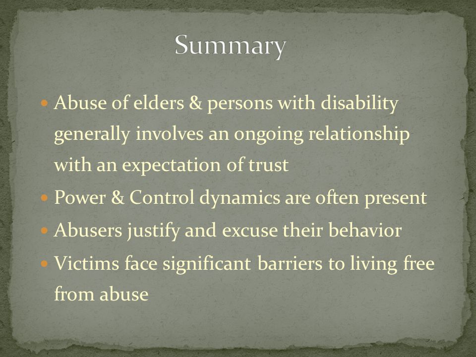 Abuse of elders & persons with disability generally involves an ongoing relationship with an expectation of trust Power & Control dynamics are often p