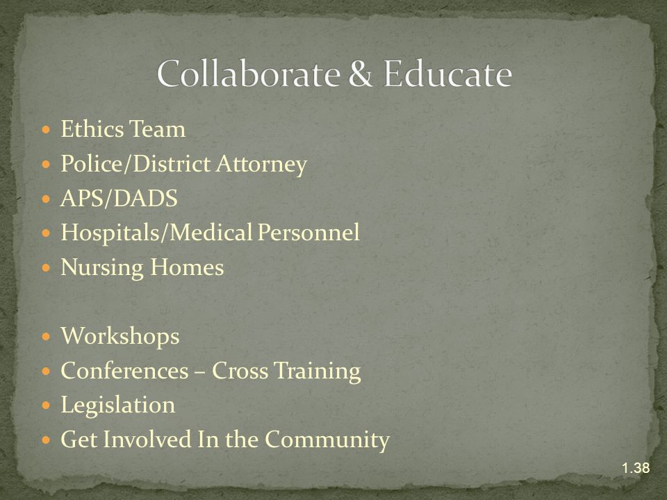 Ethics Team Police/District Attorney APS/DADS Hospitals/Medical Personnel Nursing Homes Workshops Conferences – Cross Training Legislation Get Involve