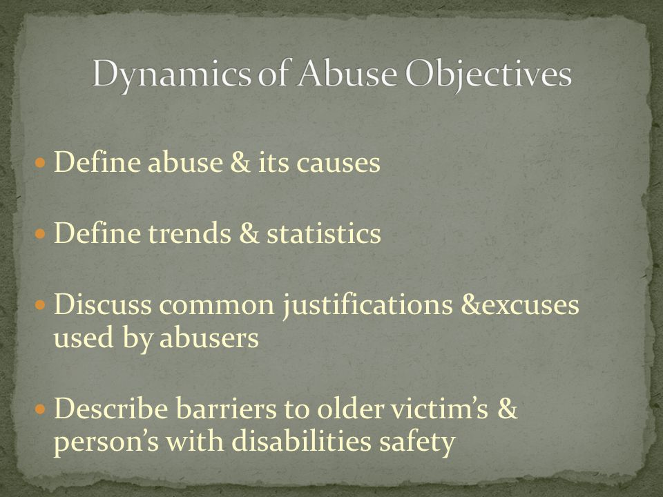 Define abuse & its causes Define trends & statistics Discuss common justifications &excuses used by abusers Describe barriers to older victims & perso