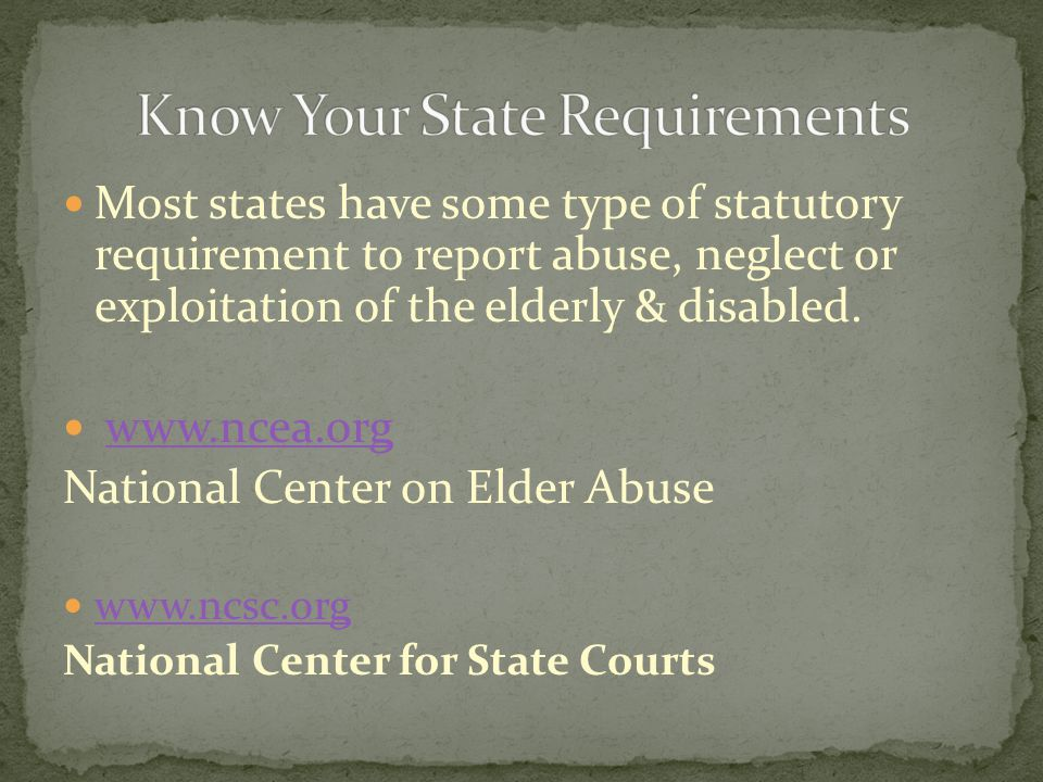 Most states have some type of statutory requirement to report abuse, neglect or exploitation of the elderly & disabled. www.ncea.org National Center o