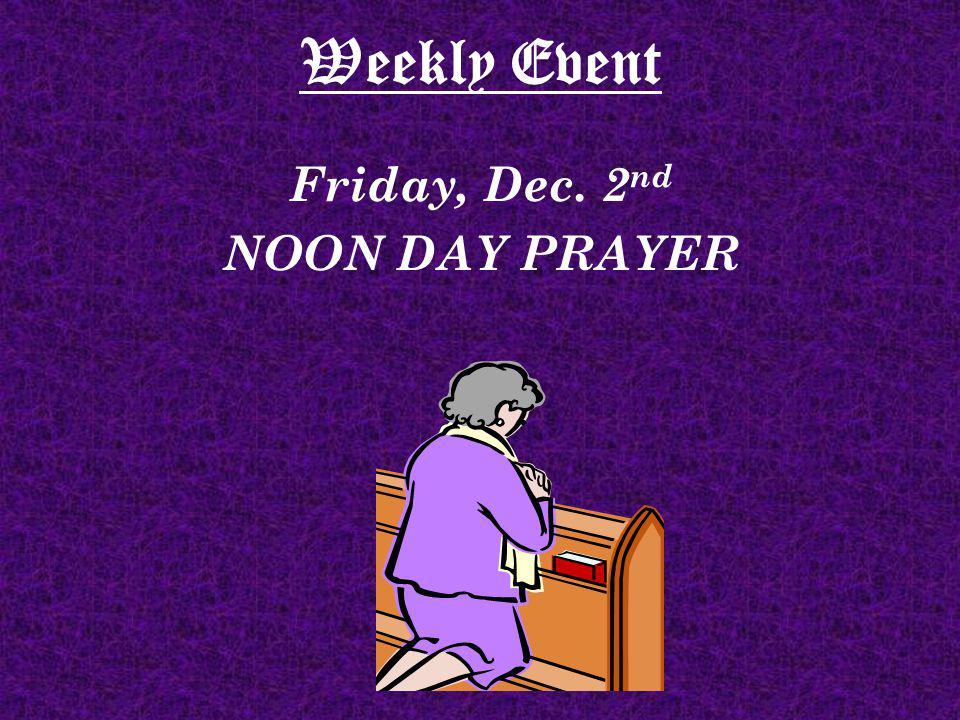 Weekly Event Friday, Dec. 2 nd NOON DAY PRAYER