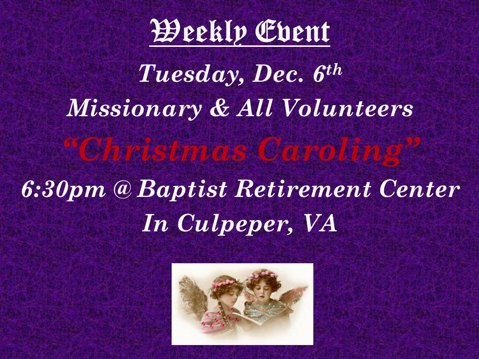 Weekly Event Tuesday, Dec. 6 th Missionary & All Volunteers Christmas Caroling 6:30pm @ Baptist Retirement Center In Culpeper, VA