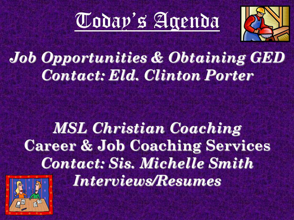 Todays Agenda Job Opportunities & Obtaining GED Contact: Eld. Clinton Porter MSL Christian Coaching Career & Job Coaching Services Contact: Sis. Miche