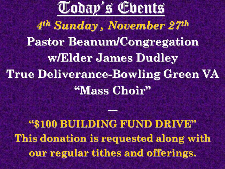 Todays Events 4 th Sunday, November 27 th Pastor Beanum/Congregation w/Elder James Dudley True Deliverance-Bowling Green VA Mass Choir --- $100 BUILDI