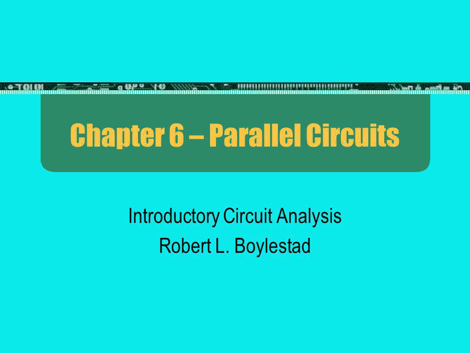 Chapter 6 – Parallel Circuits Introductory Circuit Analysis Robert L. Boylestad