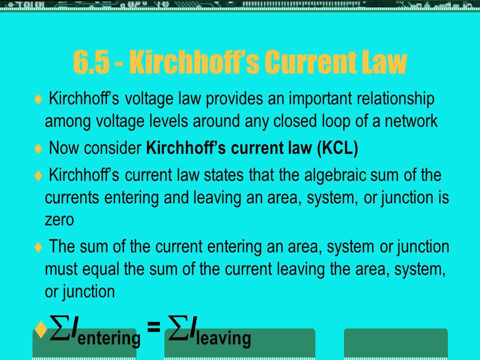 6.5 - Kirchhoffs Current Law Kirchhoffs voltage law provides an important relationship among voltage levels around any closed loop of a network Now consider Kirchhoffs current law (KCL) Kirchhoffs current law states that the algebraic sum of the currents entering and leaving an area, system, or junction is zero The sum of the current entering an area, system or junction must equal the sum of the current leaving the area, system, or junction I entering = I leaving