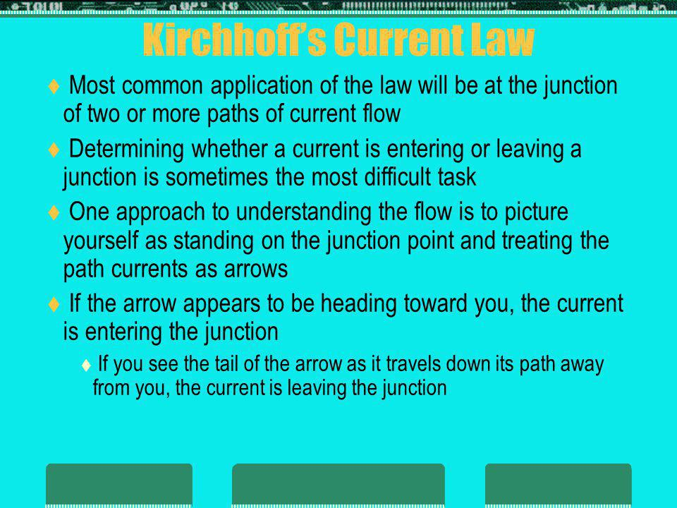 Kirchhoffs Current Law Most common application of the law will be at the junction of two or more paths of current flow Determining whether a current is entering or leaving a junction is sometimes the most difficult task One approach to understanding the flow is to picture yourself as standing on the junction point and treating the path currents as arrows If the arrow appears to be heading toward you, the current is entering the junction If you see the tail of the arrow as it travels down its path away from you, the current is leaving the junction