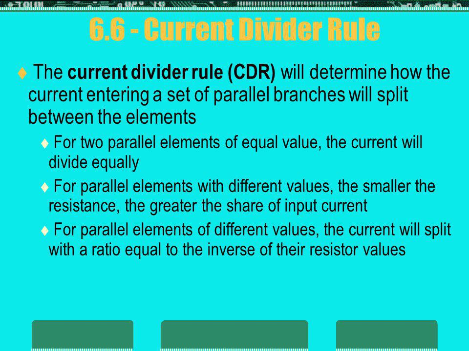 6.6 - Current Divider Rule The current divider rule (CDR) will determine how the current entering a set of parallel branches will split between the el