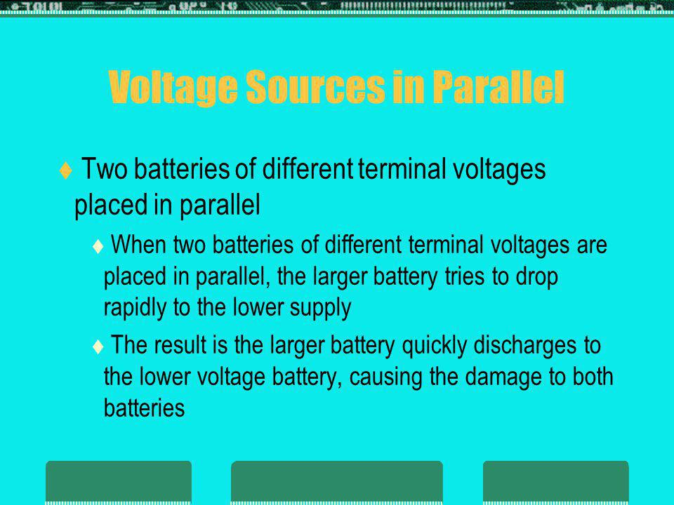 Voltage Sources in Parallel Two batteries of different terminal voltages placed in parallel When two batteries of different terminal voltages are placed in parallel, the larger battery tries to drop rapidly to the lower supply The result is the larger battery quickly discharges to the lower voltage battery, causing the damage to both batteries
