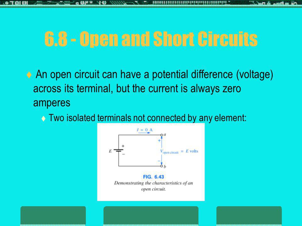 6.8 - Open and Short Circuits An open circuit can have a potential difference (voltage) across its terminal, but the current is always zero amperes Two isolated terminals not connected by any element: