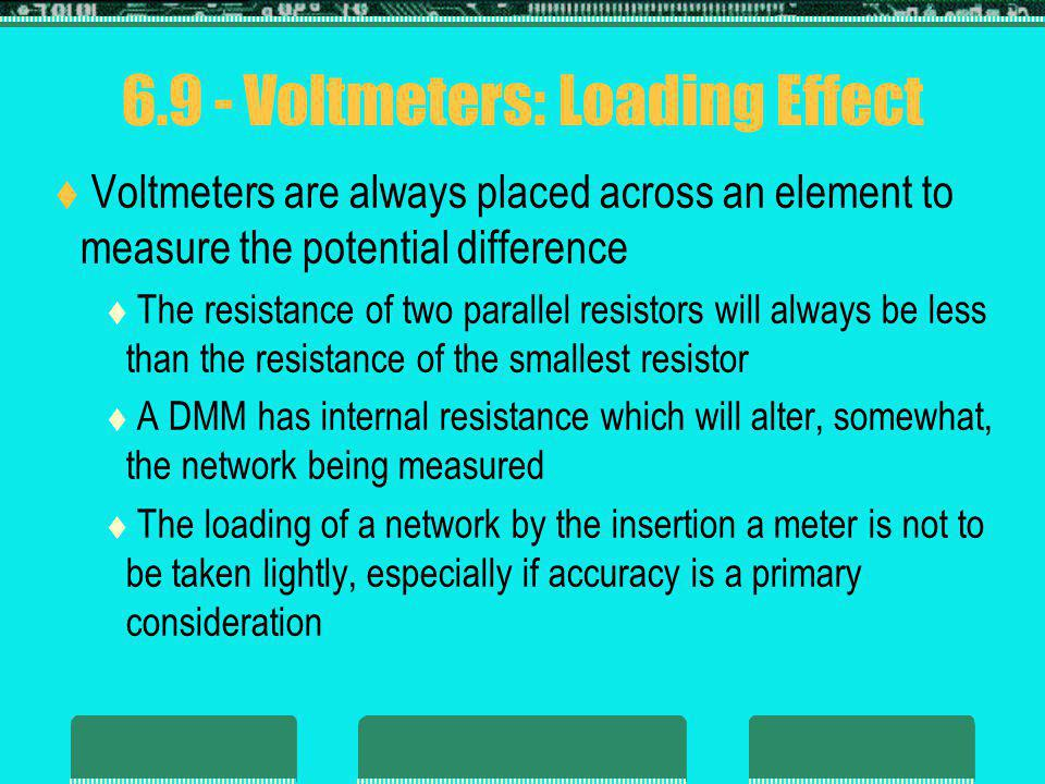6.9 - Voltmeters: Loading Effect Voltmeters are always placed across an element to measure the potential difference The resistance of two parallel res