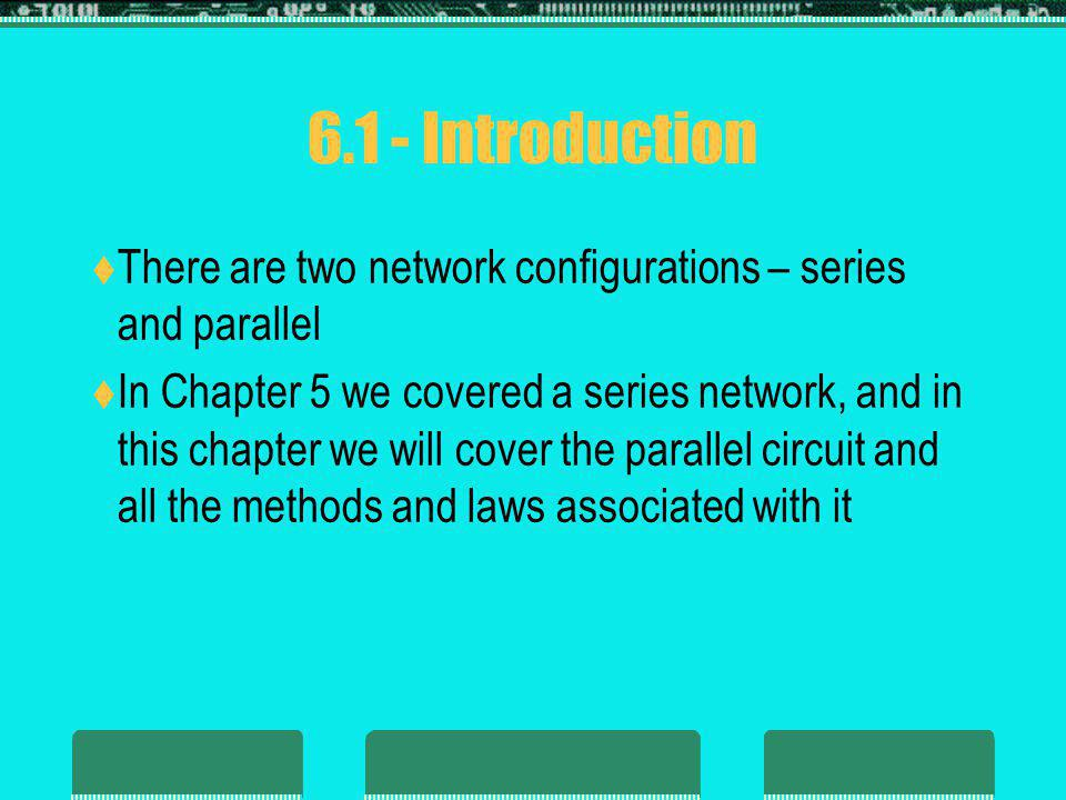 6.1 - Introduction There are two network configurations – series and parallel In Chapter 5 we covered a series network, and in this chapter we will co