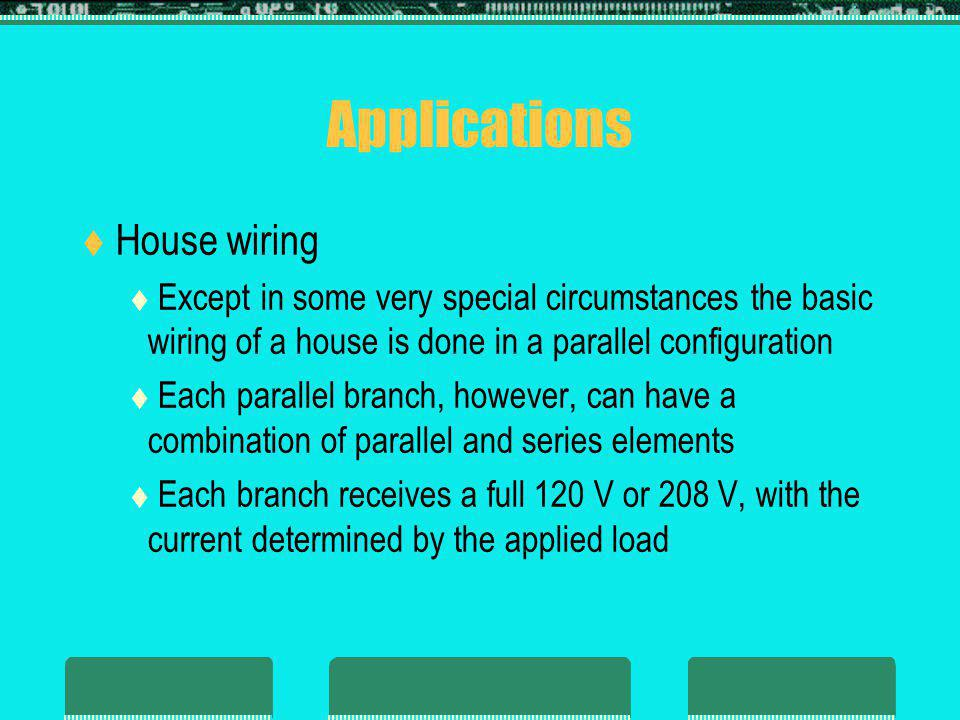 Applications House wiring Except in some very special circumstances the basic wiring of a house is done in a parallel configuration Each parallel branch, however, can have a combination of parallel and series elements Each branch receives a full 120 V or 208 V, with the current determined by the applied load